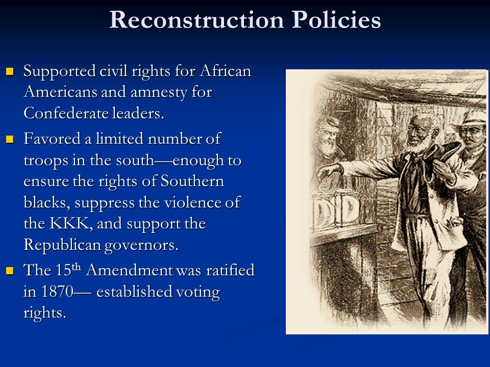 Reconstruction Policies Supported civil rights for African Americans and amnesty for Confederate leaders.