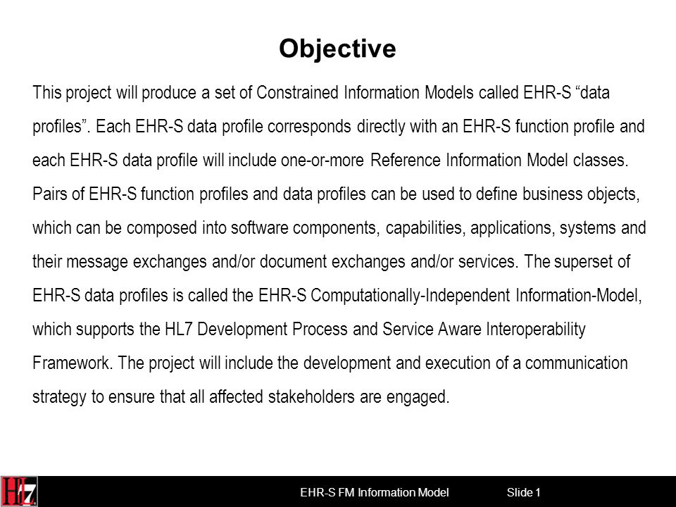Slide 1 EHR-S FM Information Model Objective This project will produce a set of Constrained Information Models called EHR-S data profiles .