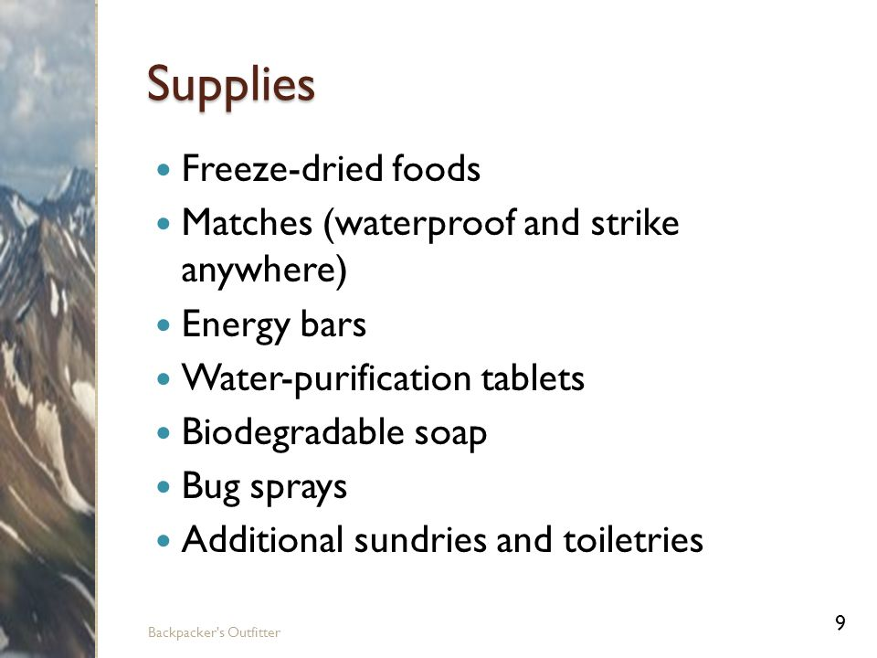 Supplies Freeze-dried foods Matches (waterproof and strike anywhere) Energy bars Water-purification tablets Biodegradable soap Bug sprays Additional sundries and toiletries 9 Backpacker s Outfitter