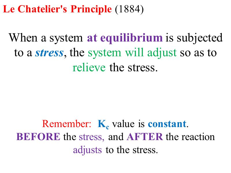 Le Chatelier s Principle (1884) When a system at equilibrium is subjected to a stress, the system will adjust so as to relieve the stress.