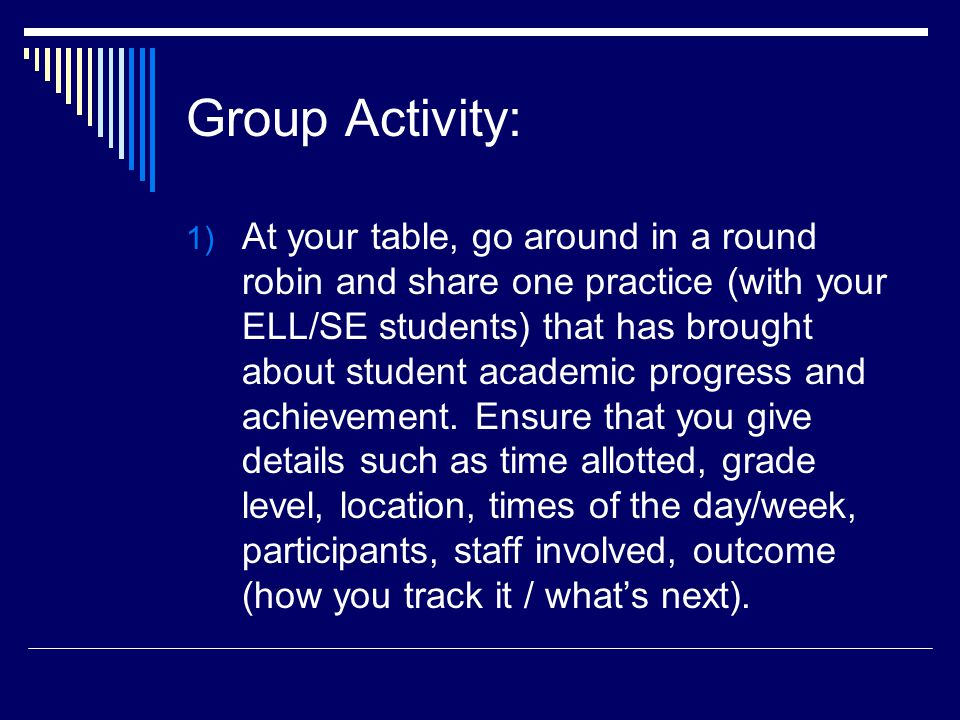 Group Activity: 1) At your table, go around in a round robin and share one practice (with your ELL/SE students) that has brought about student academic progress and achievement.