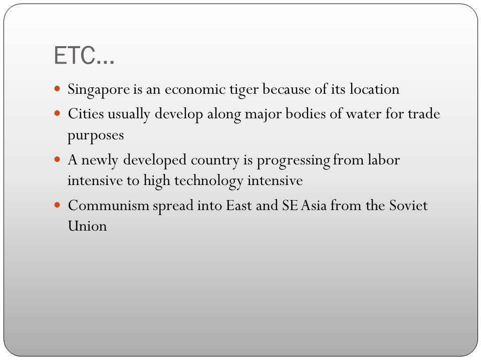 ETC… Singapore is an economic tiger because of its location Cities usually develop along major bodies of water for trade purposes A newly developed country is progressing from labor intensive to high technology intensive Communism spread into East and SE Asia from the Soviet Union