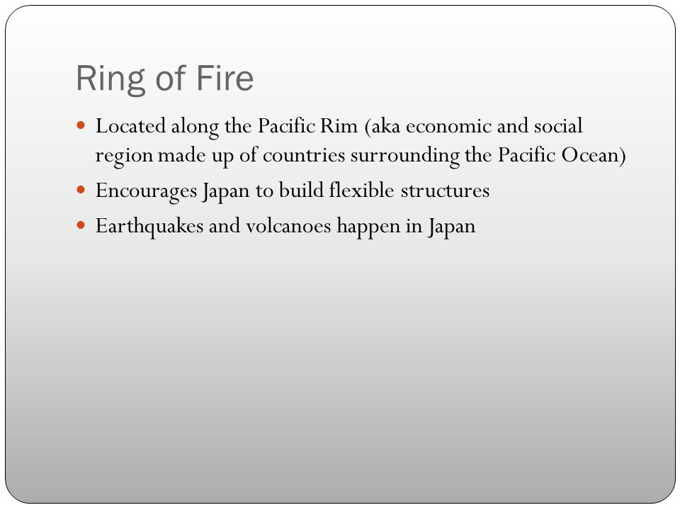 Ring of Fire Located along the Pacific Rim (aka economic and social region made up of countries surrounding the Pacific Ocean) Encourages Japan to build flexible structures Earthquakes and volcanoes happen in Japan