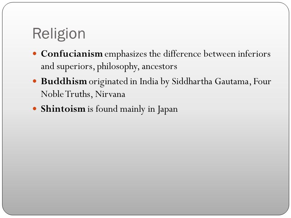 Religion Confucianism emphasizes the difference between inferiors and superiors, philosophy, ancestors Buddhism originated in India by Siddhartha Gautama, Four Noble Truths, Nirvana Shintoism is found mainly in Japan