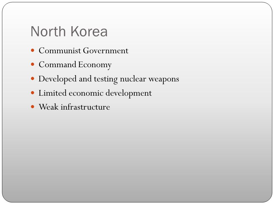 North Korea Communist Government Command Economy Developed and testing nuclear weapons Limited economic development Weak infrastructure