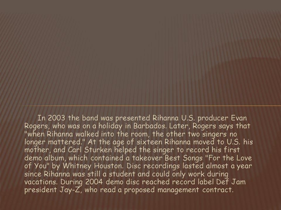 In 2003 the band was presented Rihanna U.S. producer Evan Rogers, who was on a holiday in Barbados.