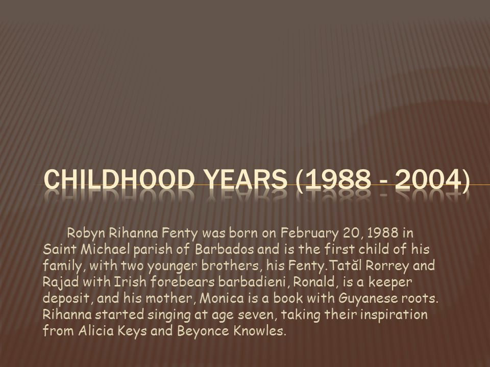 Robyn Rihanna Fenty was born on February 20, 1988 in Saint Michael parish of Barbados and is the first child of his family, with two younger brothers, his Fenty.Tatăl Rorrey and Rajad with Irish forebears barbadieni, Ronald, is a keeper deposit, and his mother, Monica is a book with Guyanese roots.