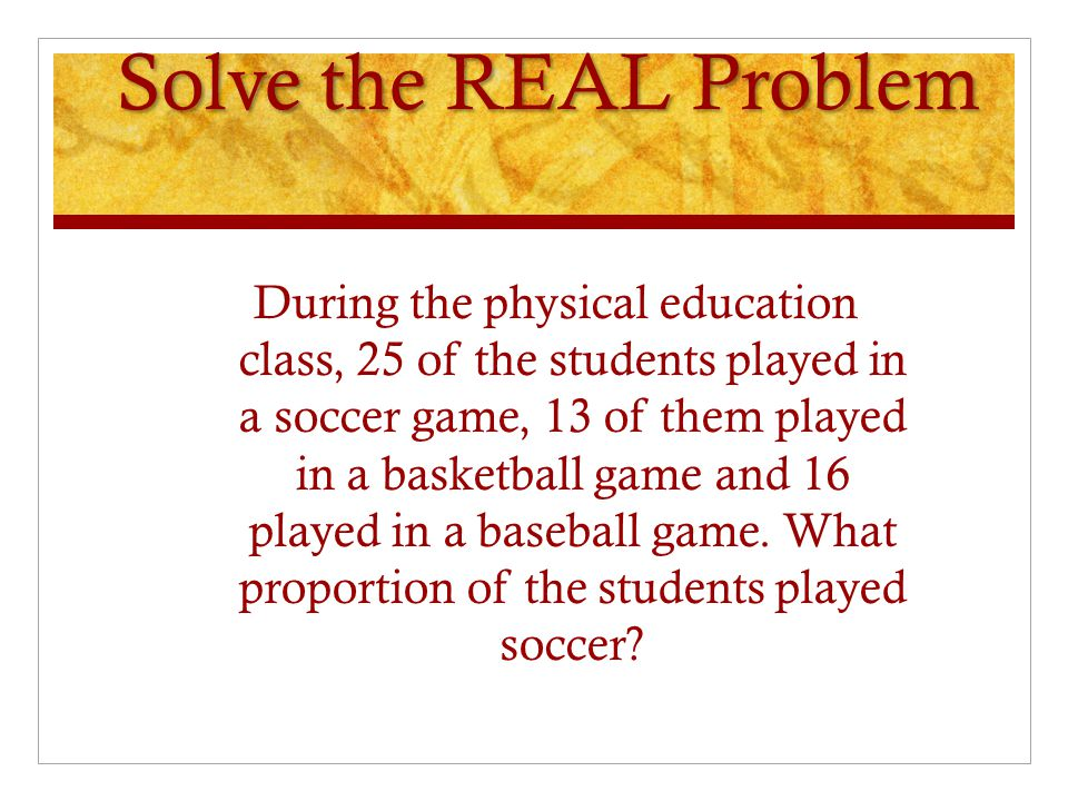 Solve the REAL Problem During the physical education class, 25 of the students played in a soccer game, 13 of them played in a basketball game and 16 played in a baseball game.