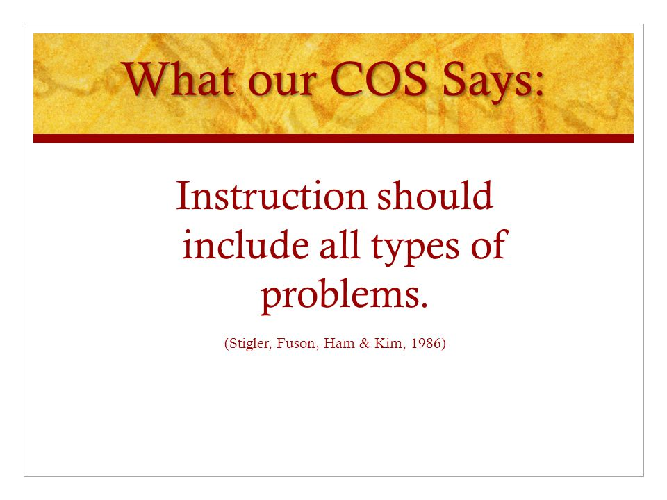 What our COS Says: Instruction should include all types of problems.