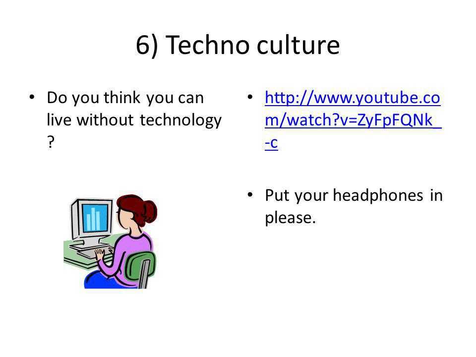 6) Techno culture Do you think you can live without technology .