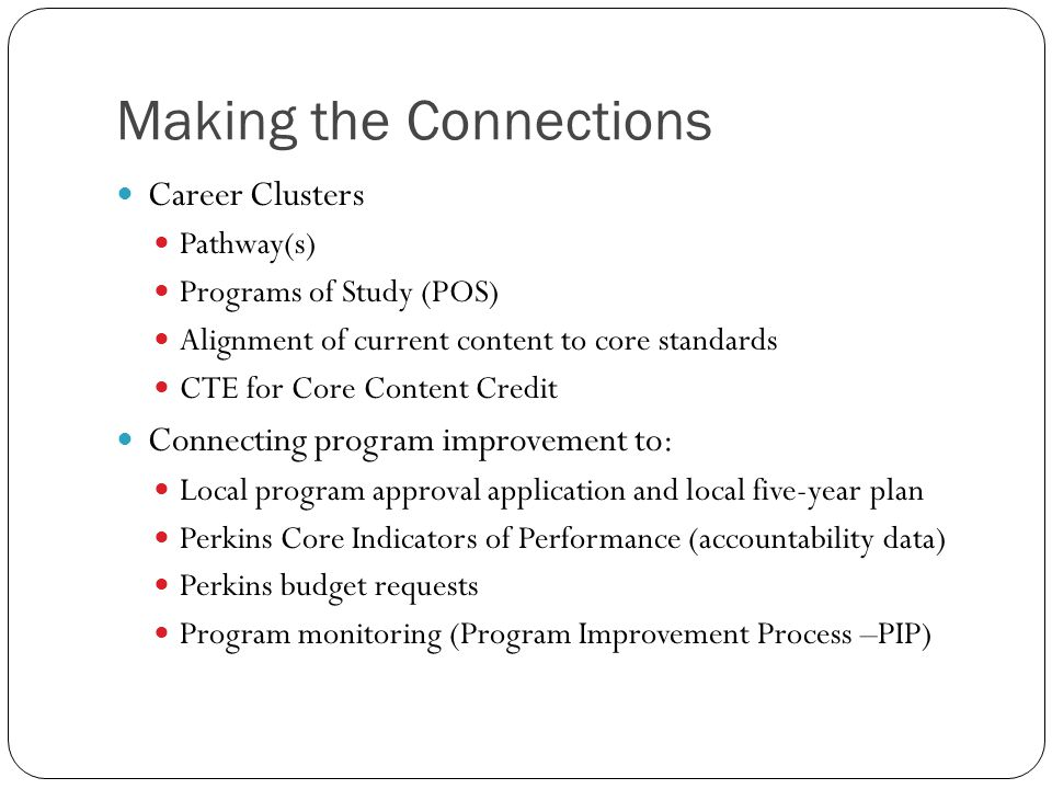 Making the Connections Career Clusters Pathway(s) Programs of Study (POS) Alignment of current content to core standards CTE for Core Content Credit Connecting program improvement to: Local program approval application and local five-year plan Perkins Core Indicators of Performance (accountability data) Perkins budget requests Program monitoring (Program Improvement Process –PIP)