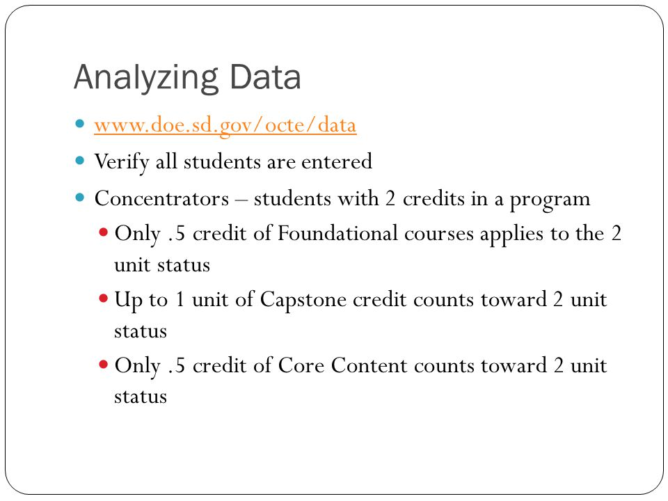 Analyzing Data www.doe.sd.gov/octe/data Verify all students are entered Concentrators – students with 2 credits in a program Only.5 credit of Foundational courses applies to the 2 unit status Up to 1 unit of Capstone credit counts toward 2 unit status Only.5 credit of Core Content counts toward 2 unit status