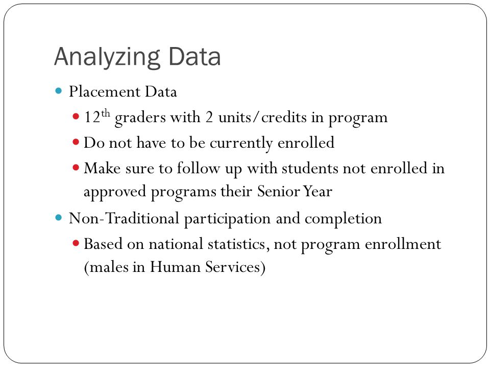 Analyzing Data Placement Data 12 th graders with 2 units/credits in program Do not have to be currently enrolled Make sure to follow up with students not enrolled in approved programs their Senior Year Non-Traditional participation and completion Based on national statistics, not program enrollment (males in Human Services)