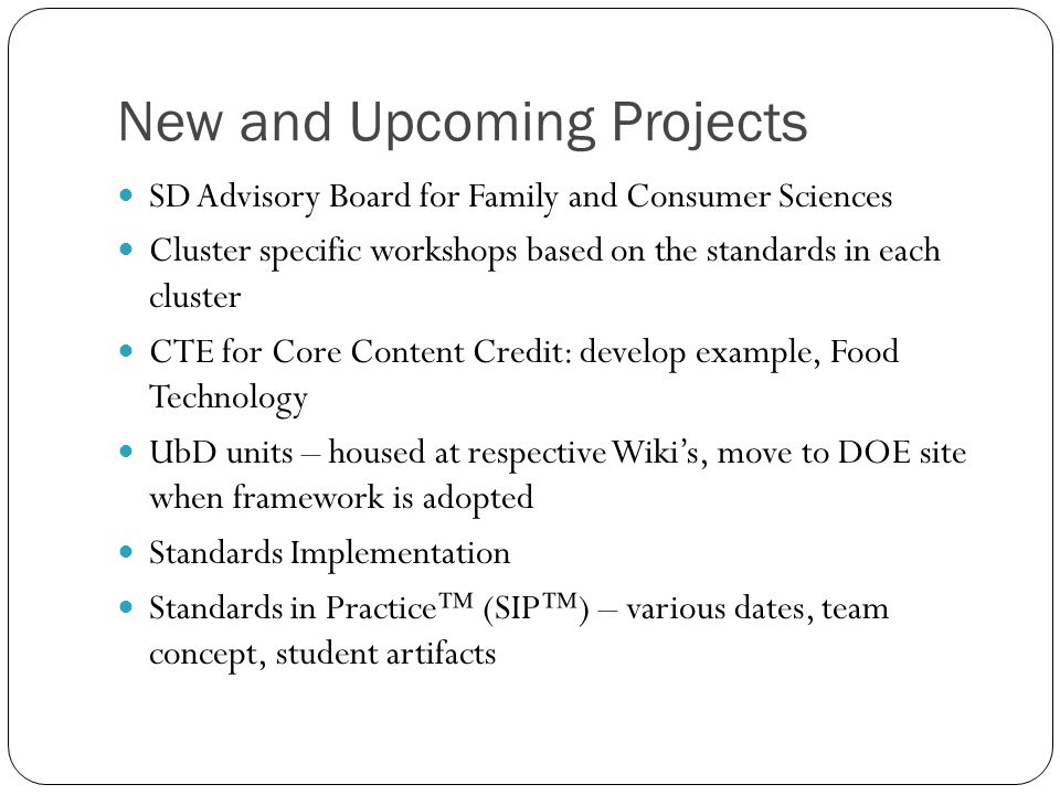 New and Upcoming Projects SD Advisory Board for Family and Consumer Sciences Cluster specific workshops based on the standards in each cluster CTE for Core Content Credit: develop example, Food Technology UbD units – housed at respective Wiki's, move to DOE site when framework is adopted Standards Implementation Standards in Practice™ (SIP™) – various dates, team concept, student artifacts