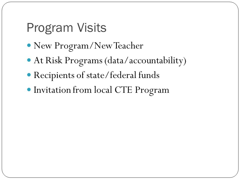 Program Visits New Program/New Teacher At Risk Programs (data/accountability) Recipients of state/federal funds Invitation from local CTE Program