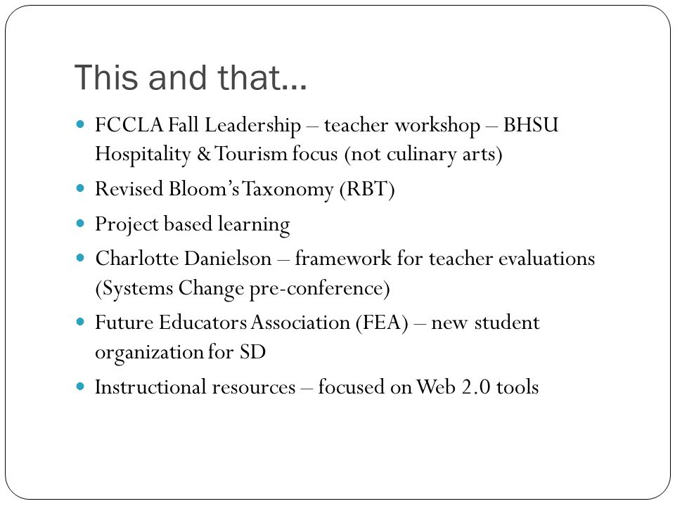 This and that… FCCLA Fall Leadership – teacher workshop – BHSU Hospitality & Tourism focus (not culinary arts) Revised Bloom's Taxonomy (RBT) Project based learning Charlotte Danielson – framework for teacher evaluations (Systems Change pre-conference) Future Educators Association (FEA) – new student organization for SD Instructional resources – focused on Web 2.0 tools