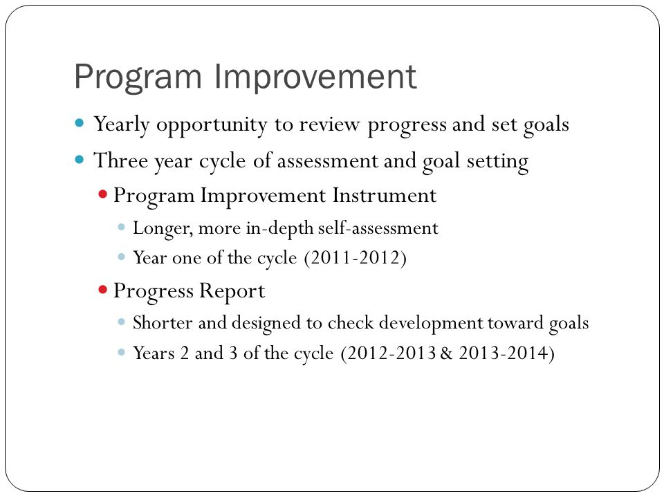 Program Improvement Yearly opportunity to review progress and set goals Three year cycle of assessment and goal setting Program Improvement Instrument Longer, more in-depth self-assessment Year one of the cycle (2011-2012) Progress Report Shorter and designed to check development toward goals Years 2 and 3 of the cycle (2012-2013 & 2013-2014)