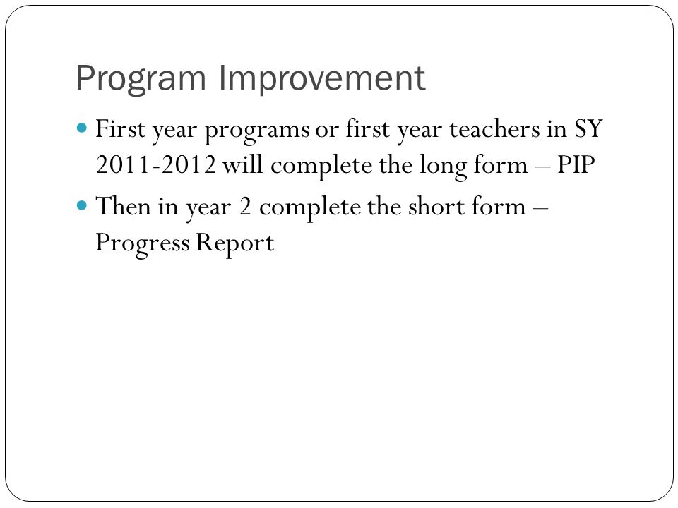 Program Improvement First year programs or first year teachers in SY 2011-2012 will complete the long form – PIP Then in year 2 complete the short form – Progress Report