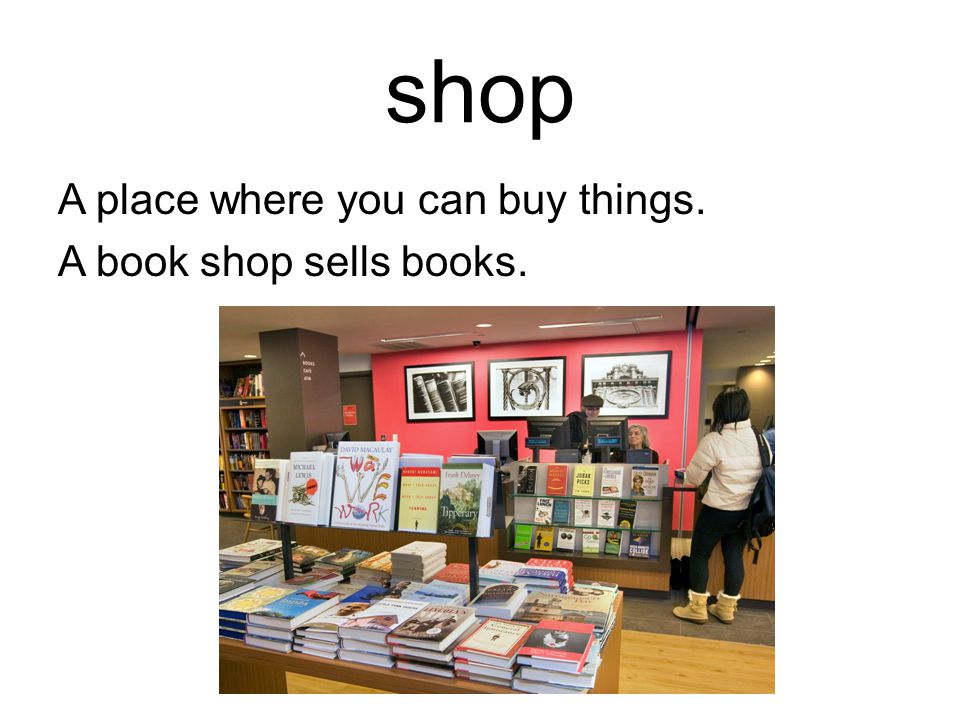 shop A place where you can buy things. A book shop sells books.