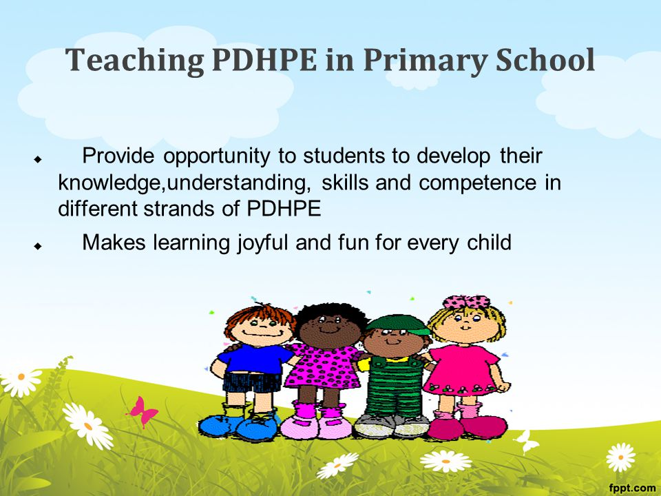 Teaching PDHPE in Primary School  Provide opportunity to students to develop their knowledge,understanding, skills and competence in different strands of PDHPE  Makes learning joyful and fun for every child