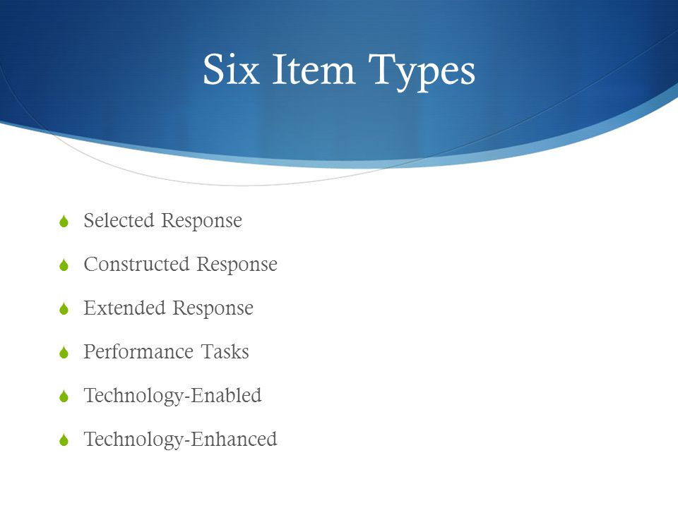 Six Item Types  Selected Response  Constructed Response  Extended Response  Performance Tasks  Technology-Enabled  Technology-Enhanced