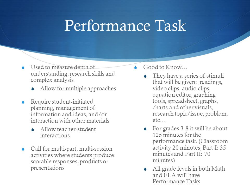 Performance Task  Used to measure depth of understanding, research skills and complex analysis  Allow for multiple approaches  Require student-initiated planning, management of information and ideas, and/or interaction with other materials  Allow teacher-student interactions  Call for multi-part, multi-session activities where students produce scorable responses, products or presentations  Good to Know…  They have a series of stimuli that will be given: readings, video clips, audio clips, equation editor, graphing tools, spreadsheet, graphs, charts and other visuals, research topic/issue, problem, etc…  For grades 3-8 it will be about 125 minutes for the performance task.