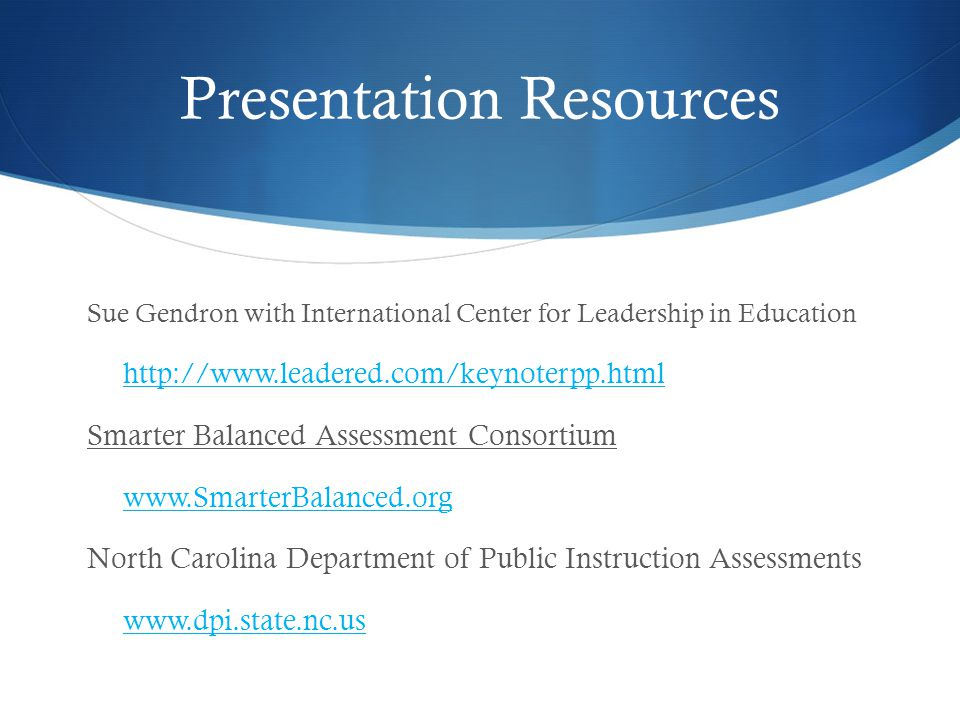 Presentation Resources Sue Gendron with International Center for Leadership in Education http://www.leadered.com/keynoterpp.html Smarter Balanced Assessment Consortium www.SmarterBalanced.org North Carolina Department of Public Instruction Assessments www.dpi.state.nc.us