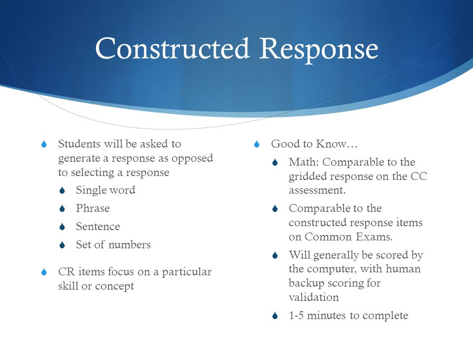 Constructed Response  Students will be asked to generate a response as opposed to selecting a response  Single word  Phrase  Sentence  Set of numbers  CR items focus on a particular skill or concept  Good to Know…  Math: Comparable to the gridded response on the CC assessment.