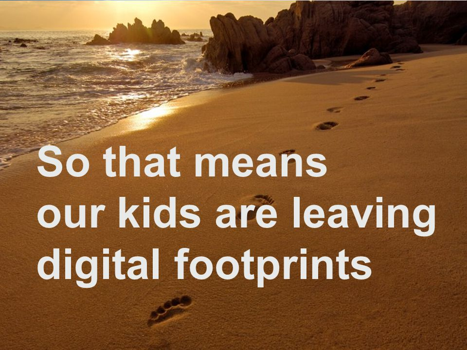 So that means our kids are leaving digital footprints