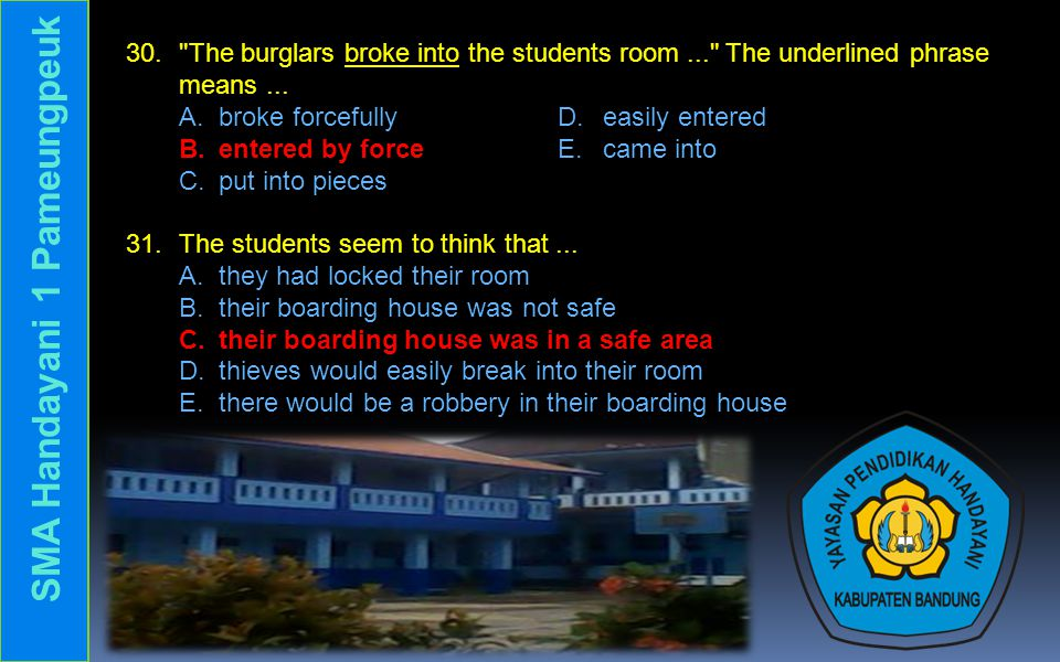 30. The burglars broke into the students room... The underlined phrase means...
