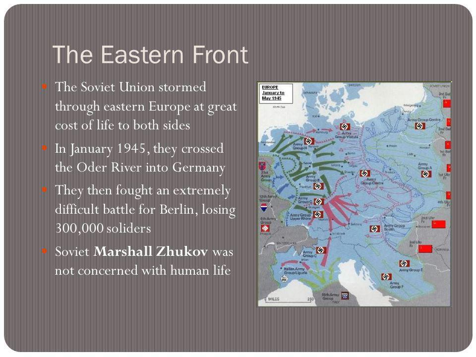 The Eastern Front The Soviet Union stormed through eastern Europe at great cost of life to both sides In January 1945, they crossed the Oder River into Germany They then fought an extremely difficult battle for Berlin, losing 300,000 soliders Soviet Marshall Zhukov was not concerned with human life