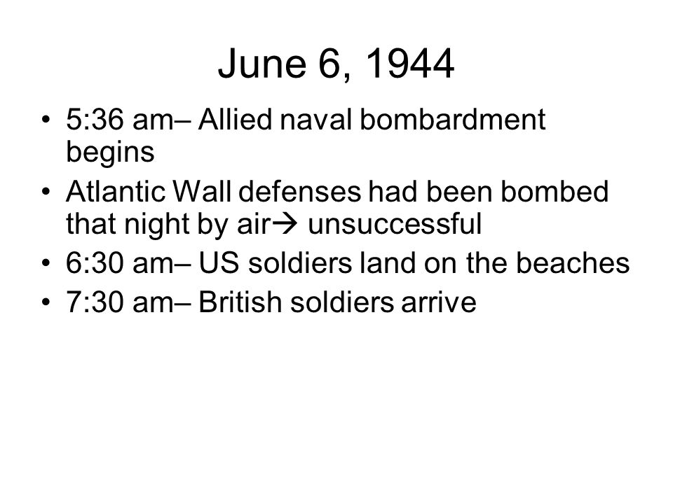 June 6, 1944 5:36 am– Allied naval bombardment begins Atlantic Wall defenses had been bombed that night by air  unsuccessful 6:30 am– US soldiers land on the beaches 7:30 am– British soldiers arrive