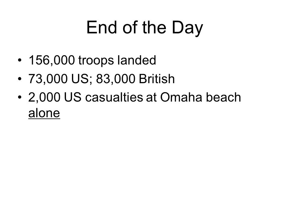 End of the Day 156,000 troops landed 73,000 US; 83,000 British 2,000 US casualties at Omaha beach alone
