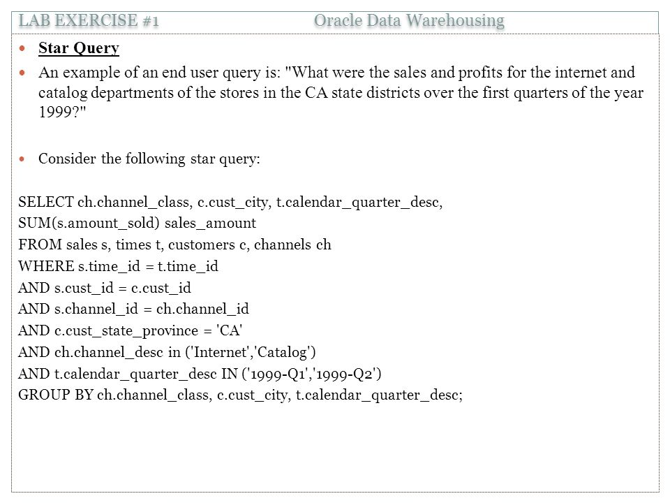 Star Query An example of an end user query is: What were the sales and profits for the internet and catalog departments of the stores in the CA state districts over the first quarters of the year 1999 Consider the following star query: SELECT ch.channel_class, c.cust_city, t.calendar_quarter_desc, SUM(s.amount_sold) sales_amount FROM sales s, times t, customers c, channels ch WHERE s.time_id = t.time_id AND s.cust_id = c.cust_id AND s.channel_id = ch.channel_id AND c.cust_state_province = CA AND ch.channel_desc in ( Internet , Catalog ) AND t.calendar_quarter_desc IN ( 1999-Q1 , 1999-Q2 ) GROUP BY ch.channel_class, c.cust_city, t.calendar_quarter_desc; LAB EXERCISE #1 Oracle Data Warehousing