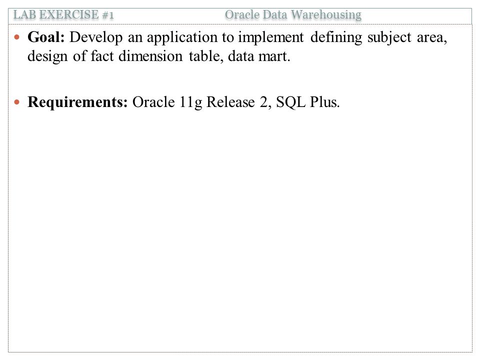 LAB EXERCISE #1 Oracle Data Warehousing Goal: Develop an application to implement defining subject area, design of fact dimension table, data mart.