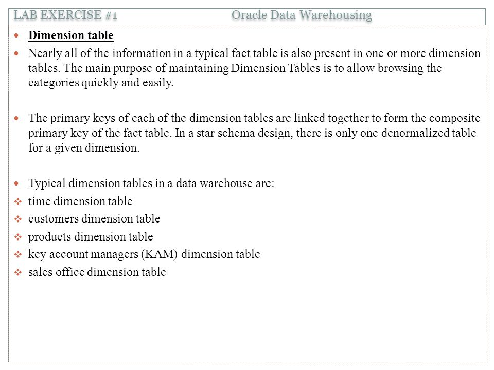 Dimension table Nearly all of the information in a typical fact table is also present in one or more dimension tables.