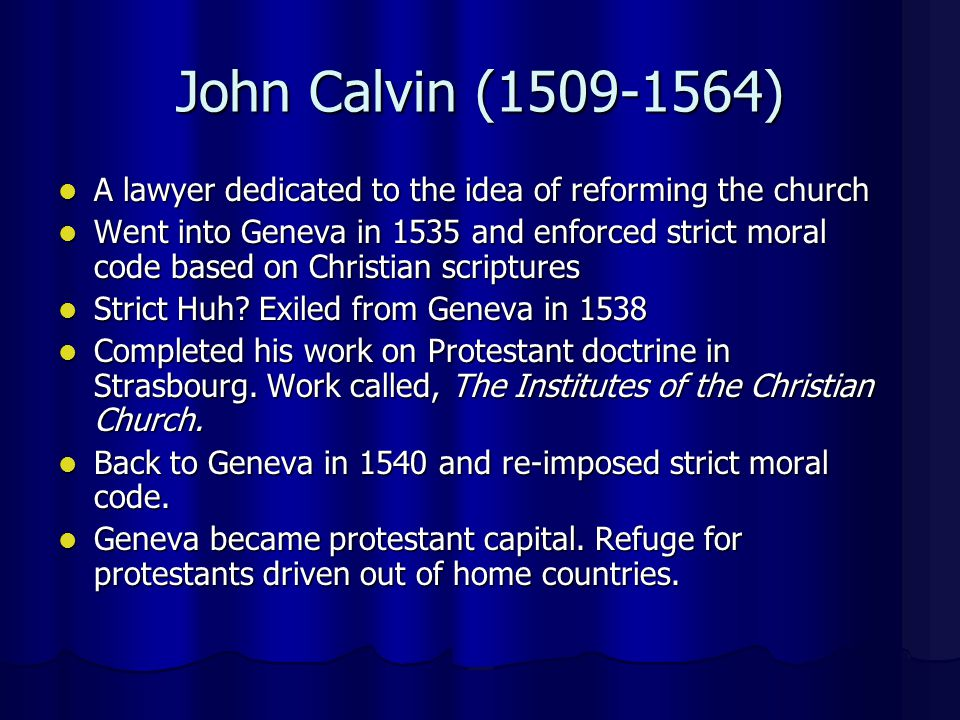 John Calvin (1509-1564) A lawyer dedicated to the idea of reforming the church A lawyer dedicated to the idea of reforming the church Went into Geneva in 1535 and enforced strict moral code based on Christian scriptures Went into Geneva in 1535 and enforced strict moral code based on Christian scriptures Strict Huh.