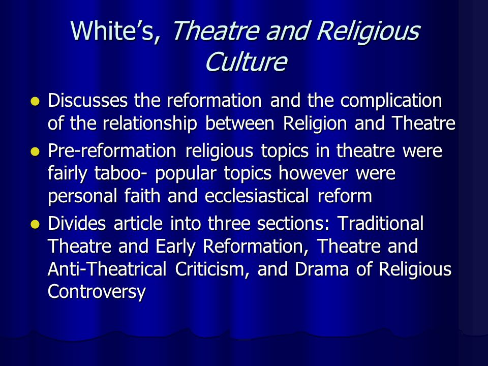 White's, Theatre and Religious Culture Discusses the reformation and the complication of the relationship between Religion and Theatre Discusses the reformation and the complication of the relationship between Religion and Theatre Pre-reformation religious topics in theatre were fairly taboo- popular topics however were personal faith and ecclesiastical reform Pre-reformation religious topics in theatre were fairly taboo- popular topics however were personal faith and ecclesiastical reform Divides article into three sections: Traditional Theatre and Early Reformation, Theatre and Anti-Theatrical Criticism, and Drama of Religious Controversy Divides article into three sections: Traditional Theatre and Early Reformation, Theatre and Anti-Theatrical Criticism, and Drama of Religious Controversy