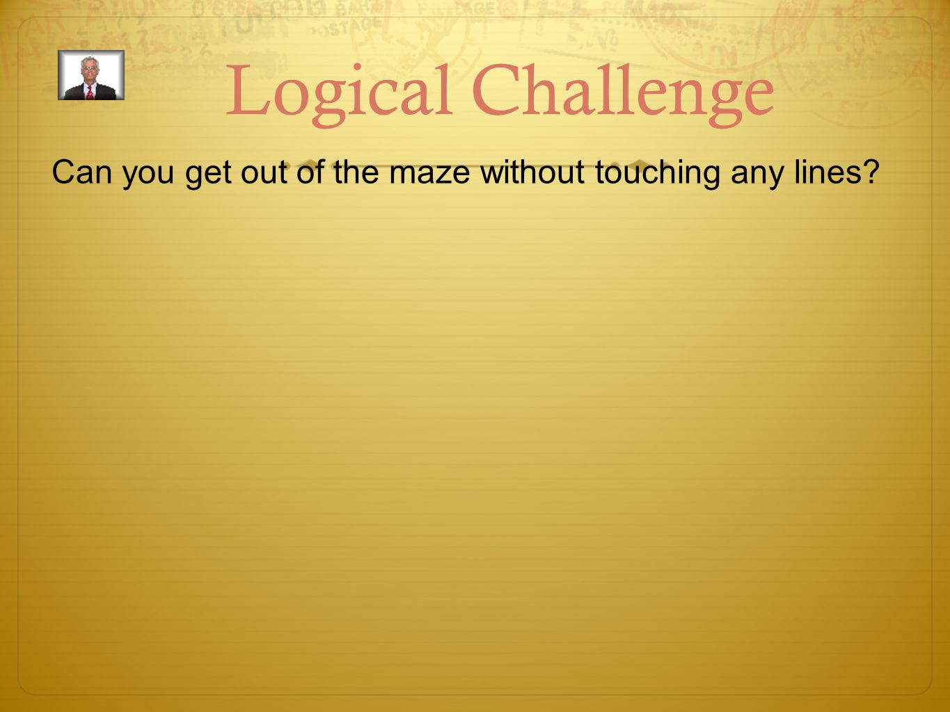 Logical Challenge Can you get out of the maze without touching any lines