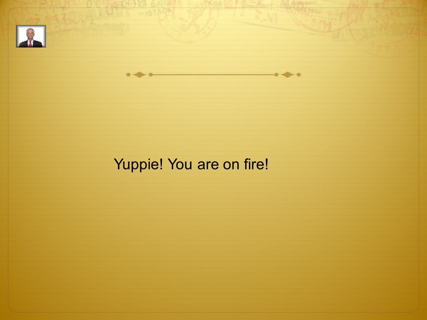 Yuppie! You are on fire!