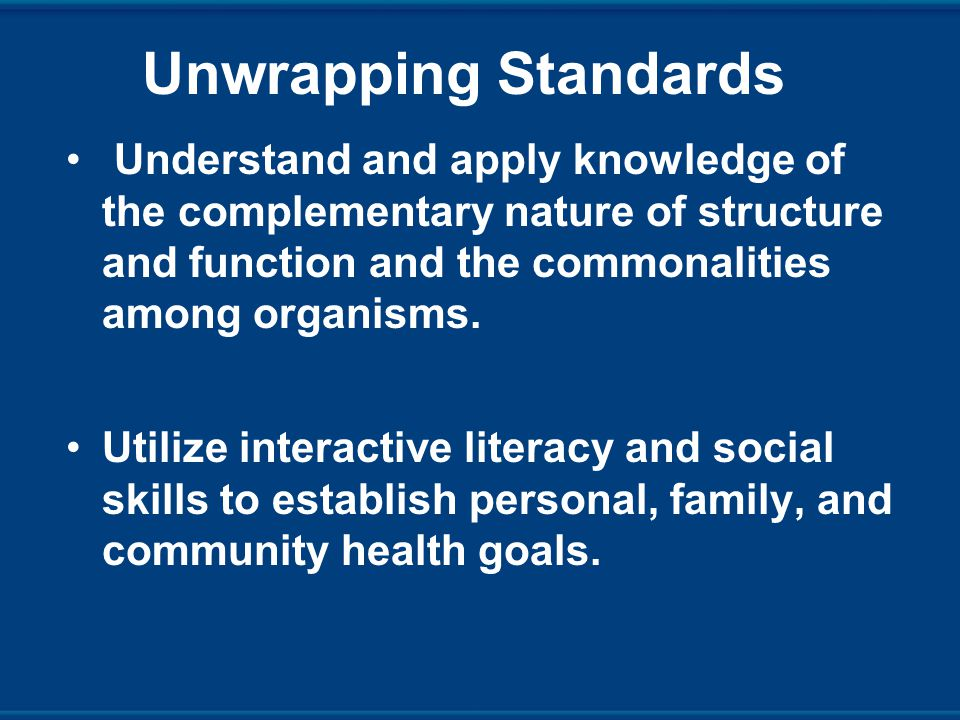 Unwrapping Standards Understand and apply knowledge of the complementary nature of structure and function and the commonalities among organisms.