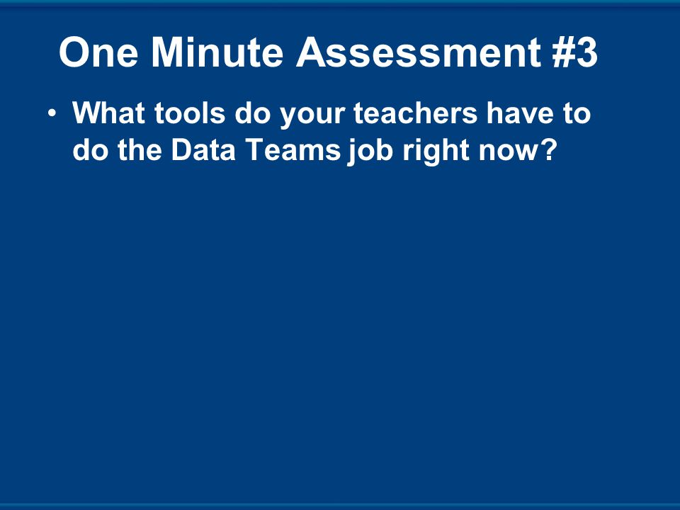 One Minute Assessment #3 What tools do your teachers have to do the Data Teams job right now