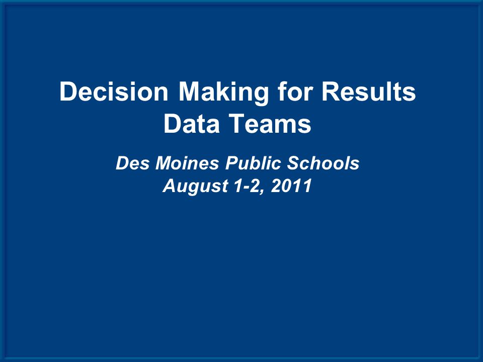 Decision Making for Results Data Teams Des Moines Public Schools August 1-2, 2011