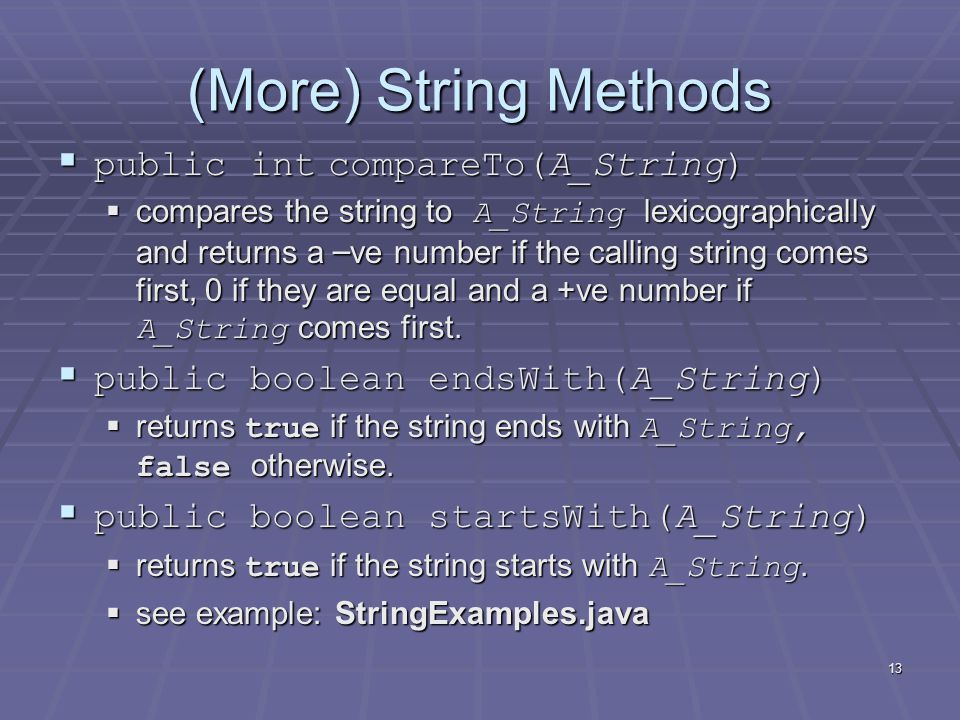 13 (More) String Methods  public int compareTo(A_String)  compares the string to A_String lexicographically and returns a – ve number if the calling string comes first, 0 if they are equal and a +ve number if A_String comes first.