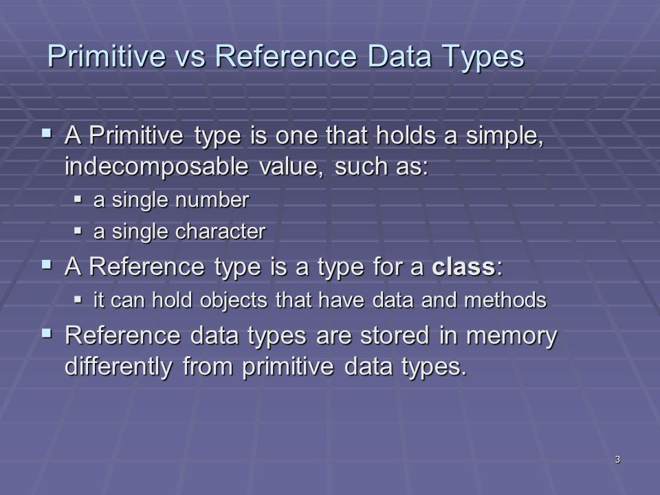 3 Primitive vs Reference Data Types  A Primitive type is one that holds a simple, indecomposable value, such as:  a single number  a single character  A Reference type is a type for a class:  it can hold objects that have data and methods  Reference data types are stored in memory differently from primitive data types.
