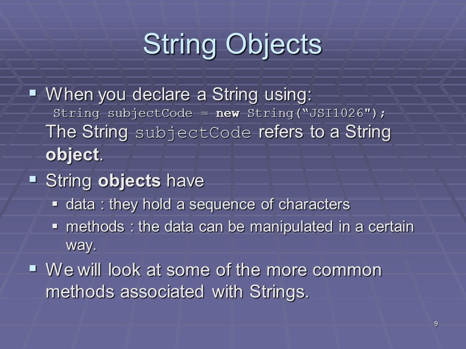9 String Objects  When you declare a String using: String subjectCode = new String( JSI1026 ); The String subjectCode refers to a String object.