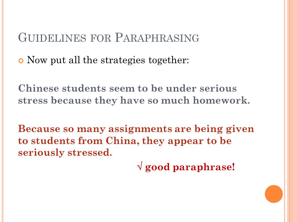 G UIDELINES FOR P ARAPHRASING Now put all the strategies together: Chinese students seem to be under serious stress because they have so much homework.