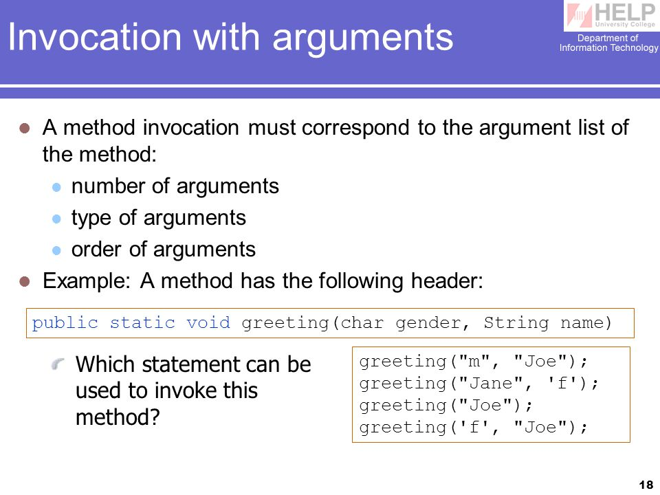 18 Invocation with arguments A method invocation must correspond to the argument list of the method: number of arguments type of arguments order of arguments Example: A method has the following header: public static void greeting(char gender, String name) Which statement can be used to invoke this method.