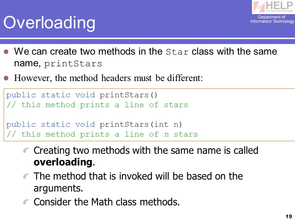 19 Overloading We can create two methods in the Star class with the same name, printStars However, the method headers must be different: public static void printStars() // this method prints a line of stars public static void printStars(int n) // this method prints a line of n stars Creating two methods with the same name is called overloading.