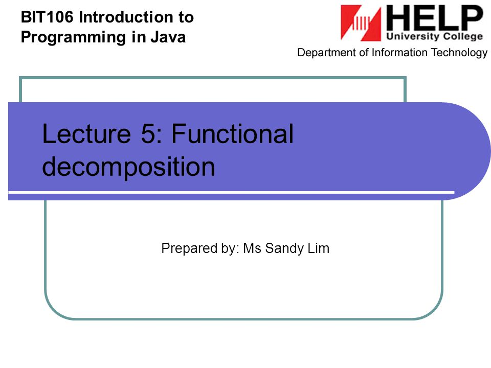 Lecture 5: Functional decomposition Prepared by: Ms Sandy Lim BIT106 Introduction to Programming in Java